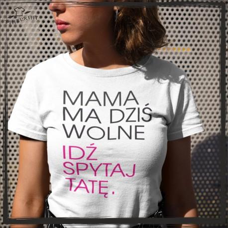PREZENT DLA MAMY KOSZULKA Z NADRUKIEM MAMA MA DZIŚ WOLNE, IDŹ SPYTAJ TATĘ